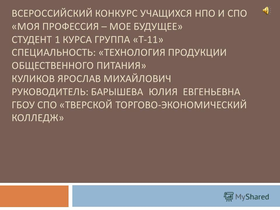 ВСЕРОССИЙСКИЙ КОНКУРС УЧАЩИХСЯ НПО И СПО « МОЯ ПРОФЕССИЯ – МОЕ БУДУЩЕЕ » СТУДЕНТ 1 КУРСА ГРУППА « Т -11» СПЕЦИАЛЬНОСТЬ : « ТЕХНОЛОГИЯ ПРОДУКЦИИ ОБЩЕСТВЕННОГО ПИТАНИЯ » КУЛИКОВ ЯРОСЛАВ МИХАЙЛОВИЧ РУКОВОДИТЕЛЬ : БАРЫШЕВА ЮЛИЯ ЕВГЕНЬЕВНА ГБОУ СПО « ТВЕР