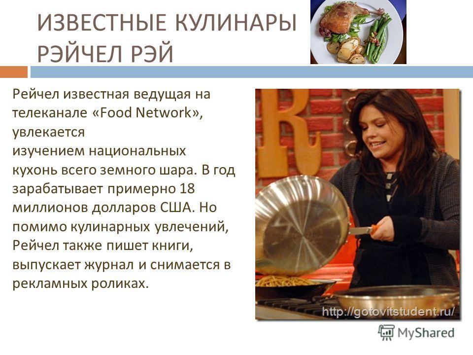 ИЗВЕСТНЫЕ КУЛИНАРЫ РЭЙЧЕЛ РЭЙ Рейчел известная ведущая на телеканале «Food Network», увлекается изучением национальных кухонь всего земного шара. В год зарабатывает примерно 18 миллионов долларов США. Но помимо кулинарных увлечений, Рейчел также пише