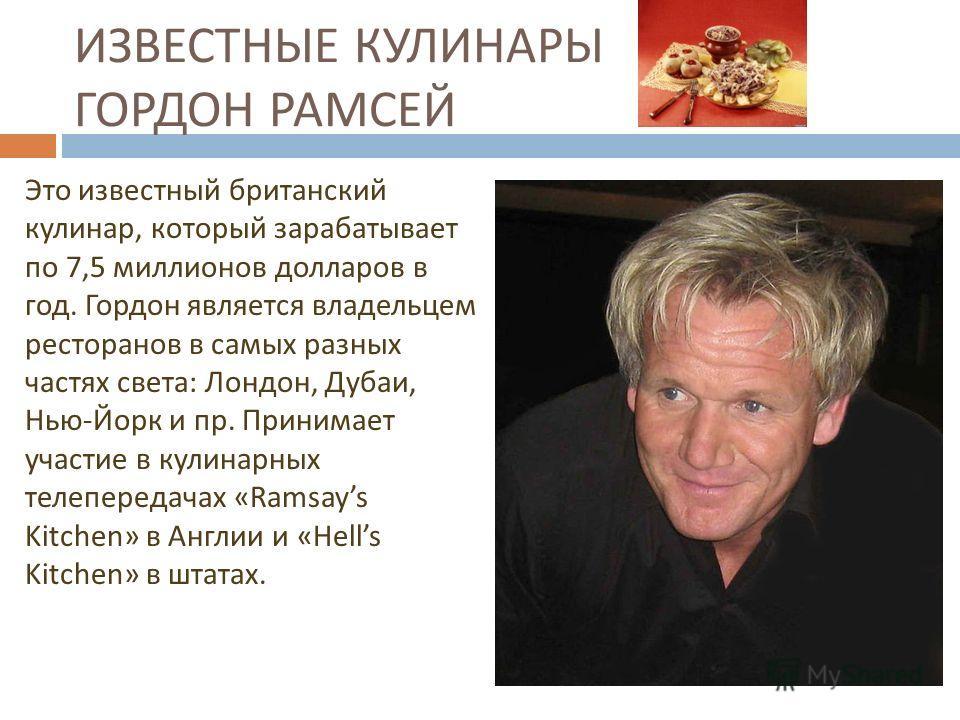 ИЗВЕСТНЫЕ КУЛИНАРЫ ГОРДОН РАМСЕЙ Это известный британский кулинар, который зарабатывает по 7,5 миллионов долларов в год. Гордон является владельцем ресторанов в самых разных частях света : Лондон, Дубаи, Нью - Йорк и пр. Принимает участие в кулинарны