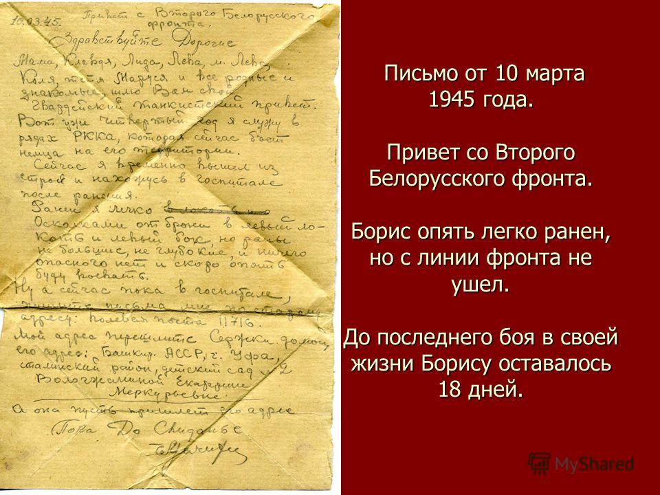 Письмо от 10 марта 1945 года. Привет со Второго Белорусского фронта. Борис опять легко ранен, но с линии фронта не ушел. До последнего боя в своей жизни Борису оставалось 18 дней. Письмо от 10 марта 1945 года. Привет со Второго Белорусского фронта. Б