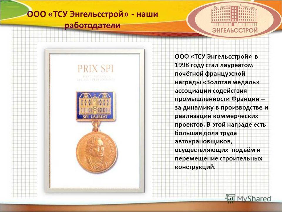 ООО «ТСУ Энгельсстрой» в 1998 году стал лауреатом почётной французской награды «Золотая медаль» ассоциации содействия промышленности Франции – за динамику в производстве и реализации коммерческих проектов. В этой награде есть большая доля труда авток