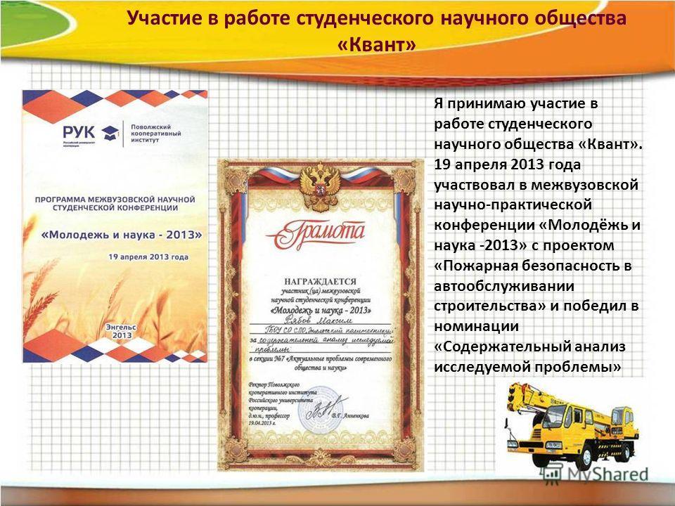 Я принимаю участие в работе студенческого научного общества «Квант». 19 апреля 2013 года участвовал в межвузовской научно-практической конференции «Молодёжь и наука -2013» с проектом «Пожарная безопасность в автообслуживании строительства» и победил