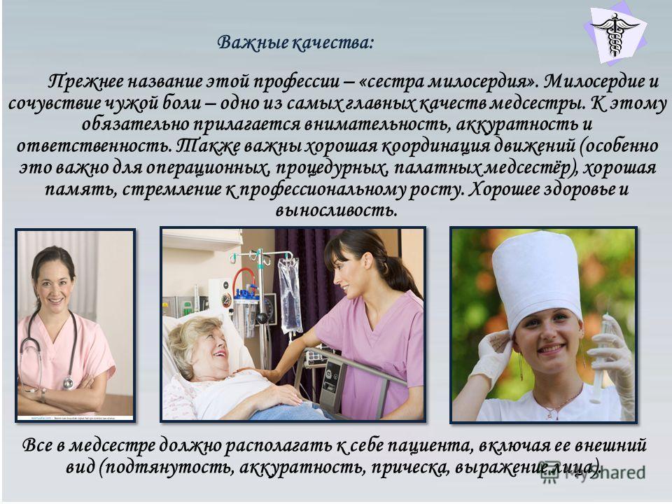 Важные качества: Прежнее название этой профессии – «сестра милосердия». Милосердие и сочувствие чужой боли – одно из самых главных качеств медсестры. К этому обязательно прилагается внимательность, аккуратность и ответственность. Также важны хорошая