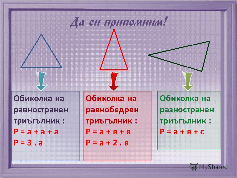 Обиколка на равностранен триъгълник : P = a + a + a P = 3. a Обиколка на равнобедрен триъгълник : P = a + в + в P = a + 2. в Обиколка на разностранен триъгълник : P = a + в + c