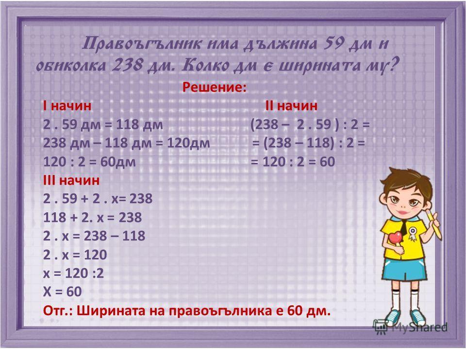 Решение: I начин II начин 2. 59 дм = 118 дм (238 – 2. 59 ) : 2 = 238 дм – 118 дм = 120дм = (238 – 118) : 2 = 120 : 2 = 60дм = 120 : 2 = 60 III начин 2. 59 + 2. х= 238 118 + 2. х = 238 2. х = 238 – 118 2. х = 120 х = 120 :2 Х = 60 Отг.: Ширината на пр