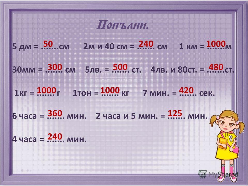 5 дм =.......см 2м и 40 см =....... см 1 км =.......м 30мм =....... см 5лв. =....... ст. 4лв. и 80ст. =.......ст. 1кг =....... г 1тон =....... кг 7 мин. =....... сек. 6 часа =....... мин. 2 часа и 5 мин. =....... мин. 4 часа =....... мин. 50 240 1000