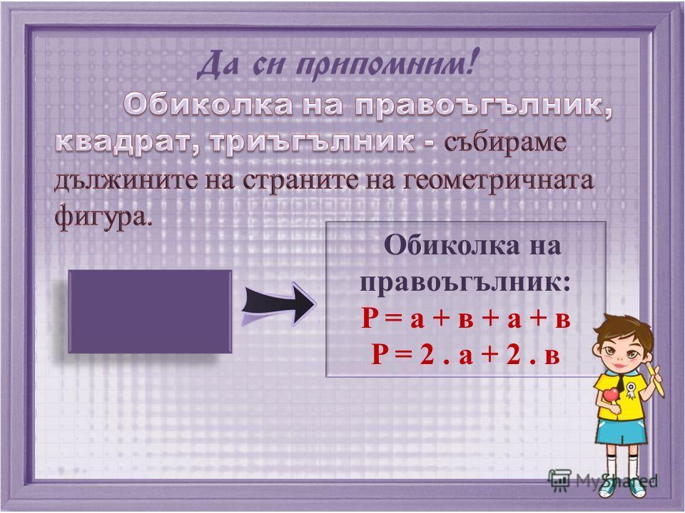 Обиколка на правоъгълник: P = a + в + a + в P = 2. a + 2. в