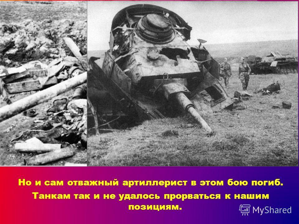 Но и сам отважный артиллерист в этом бою погиб. Танкам так и не удалось прорваться к нашим позициям.