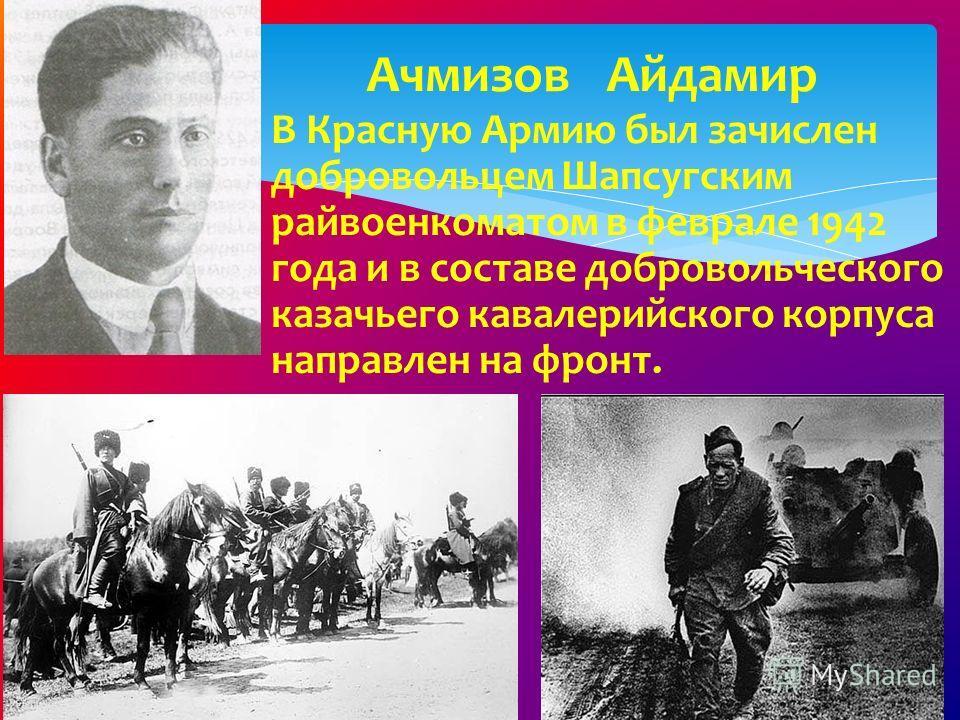 Ачмизов Айдамир В Красную Армию был зачислен добровольцем Шапсугским райвоенкоматом в феврале 1942 года и в составе добровольческого казачьего кавалерийского корпуса направлен на фронт.