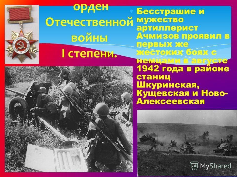 Бесстрашие и мужество артиллерист Ачмизов проявил в первых же жестоких боях с немцами в августе 1942 года в районе станиц Шкуринская, Кущевская и Ново- Алексеевская орден Отечественной войны I степени.
