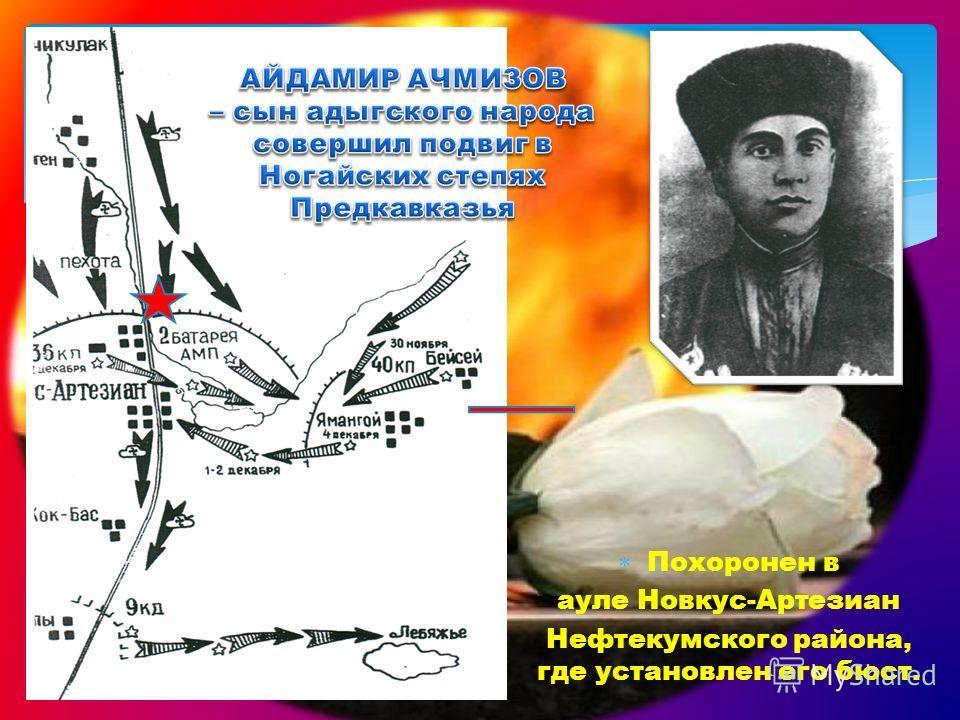 Похоронен в ауле Новкус-Артезиан Нефтекумского района, где установлен его бюст.