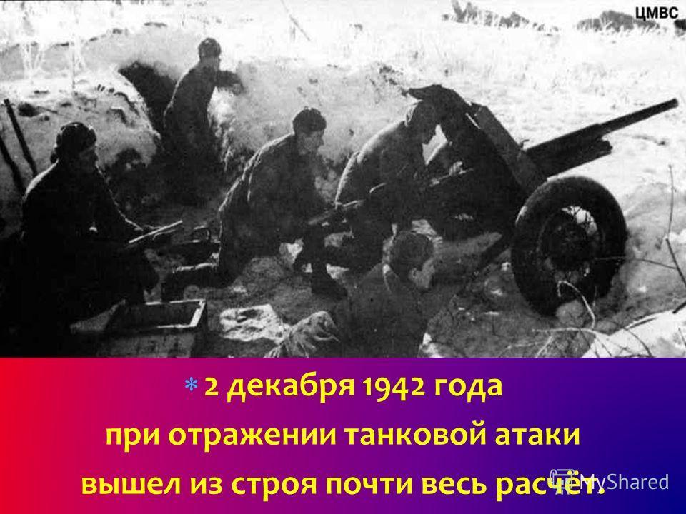 2 декабря 1942 года при отражении танковой атаки вышел из строя почти весь расчёт.
