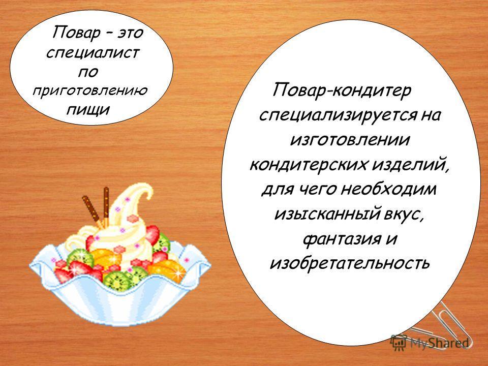 Повар – это специалист по приготовлению пищи Повар-кондитер специализируется на изготовлении кондитерских изделий, для чего необходим изысканный вкус, фантазия и изобретательность