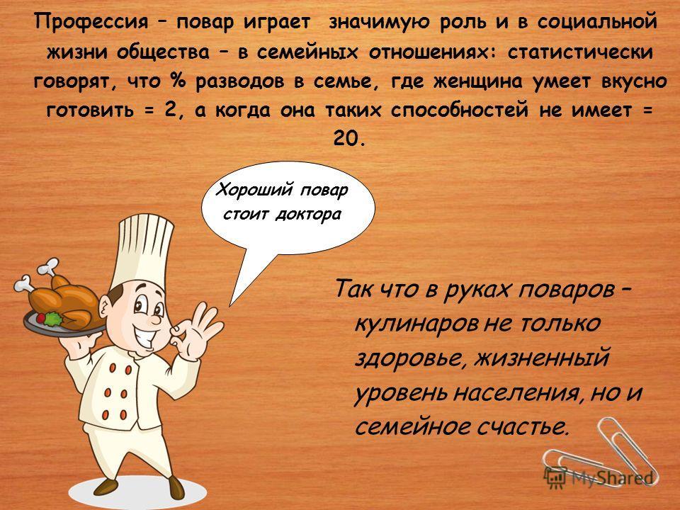 Профессия – повар играет значимую роль и в социальной жизни общества – в семейных отношениях: статистически говорят, что % разводов в семье, где женщина умеет вкусно готовить = 2, а когда она таких способностей не имеет = 20. Так что в руках поваров
