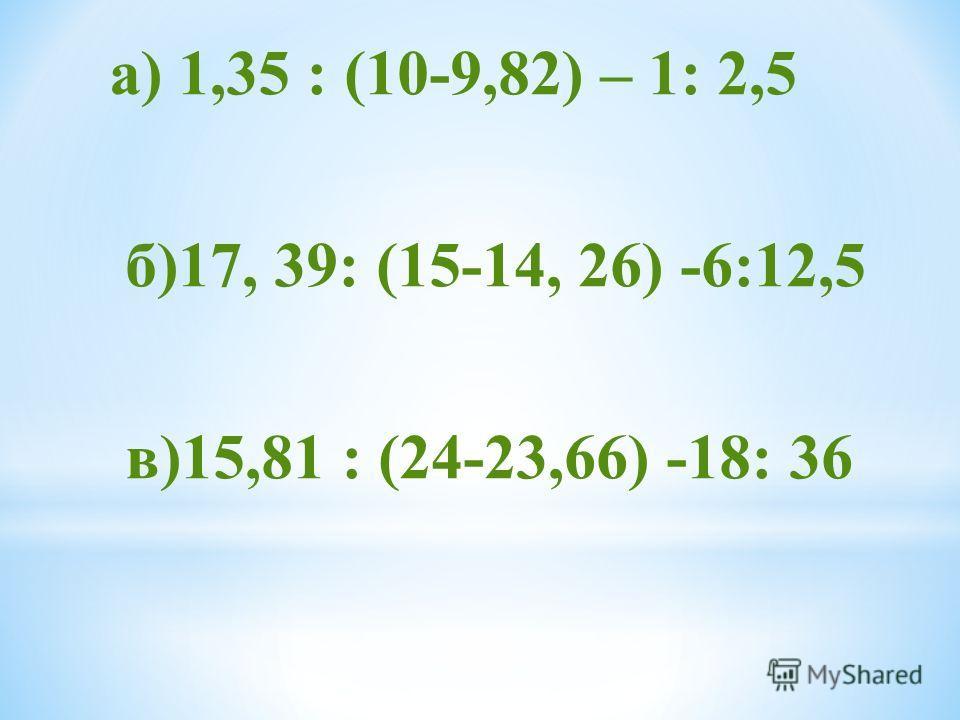 а) 1,35 : (10-9,82) – 1: 2,5 б)17, 39: (15-14, 26) -6:12,5 в)15,81 : (24-23,66) -18: 36