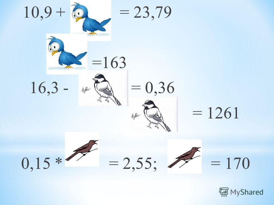 10,9 + = 23,79 =163 16,3 - = 0,36 = 1261 0,15 * = 2,55; = 170