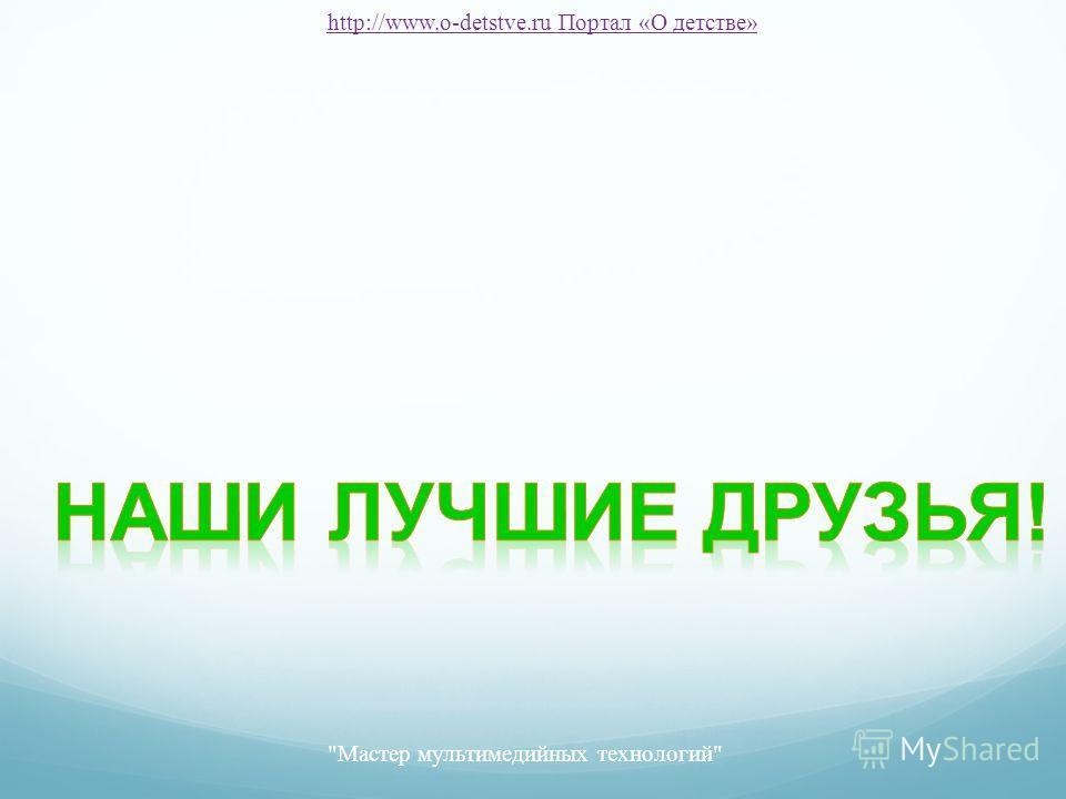 Мастер мультимедийных технологий http://www.o-detstve.ru Портал «О детстве»