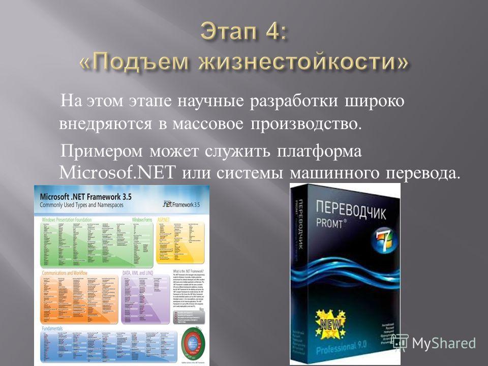 На этом этапе научные разработки широко внедряются в массовое производство. Примером может служить платформа Microsof.NET или системы машинного перевода.