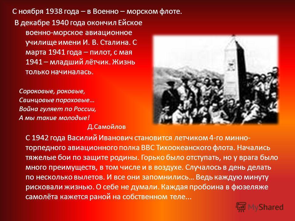 В декабре 1940 года окончил Ейское военно-морское авиационное училище имени И. В. Сталина. С марта 1941 года – пилот, с мая 1941 – младший лётчик. Жизнь только начиналась. Сороковые, роковые, Свинцовые пороховые… Война гуляет по России, А мы такие мо