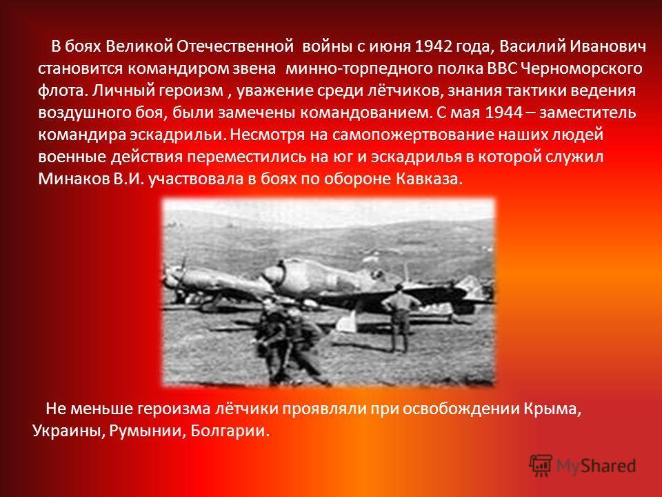 В боях Великой Отечественной войны с июня 1942 года, Василий Иванович становится командиром звена минно-торпедного полка ВВС Черноморского флота. Личный героизм, уважение среди лётчиков, знания тактики ведения воздушного боя, были замечены командован