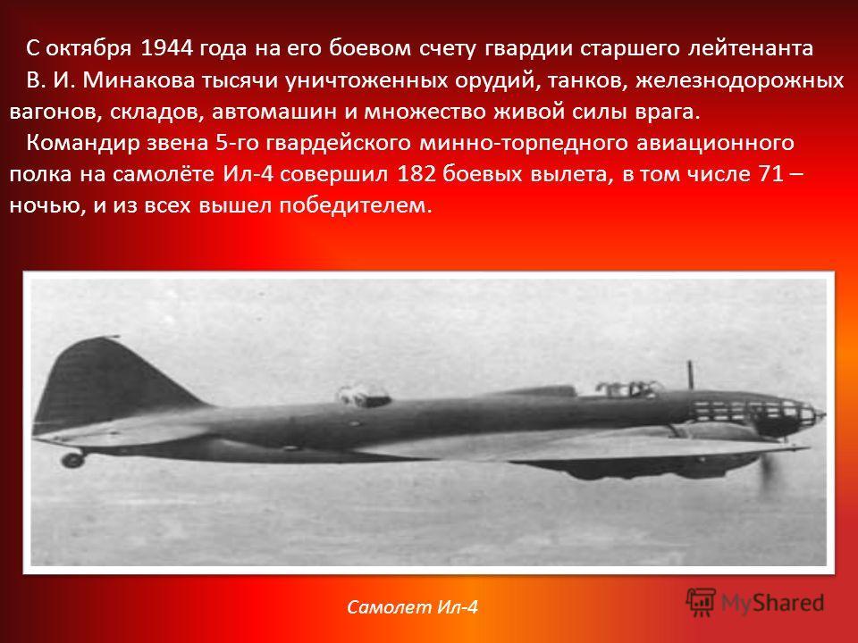 С октября 1944 года на его боевом счету гвардии старшего лейтенанта В. И. Минакова тысячи уничтоженных орудий, танков, железнодорожных вагонов, складов, автомашин и множество живой силы врага. Командир звена 5-го гвардейского минно-торпедного авиацио