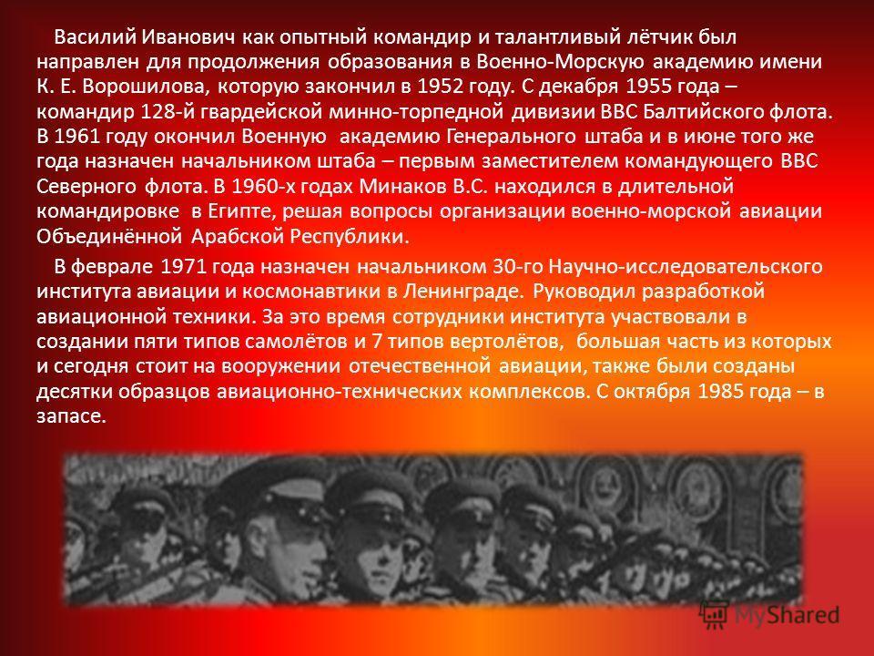 Василий Иванович как опытный командир и талантливый лётчик был направлен для продолжения образования в Военно-Морскую академию имени К. Е. Ворошилова, которую закончил в 1952 году. С декабря 1955 года – командир 128-й гвардейской минно-торпедной диви