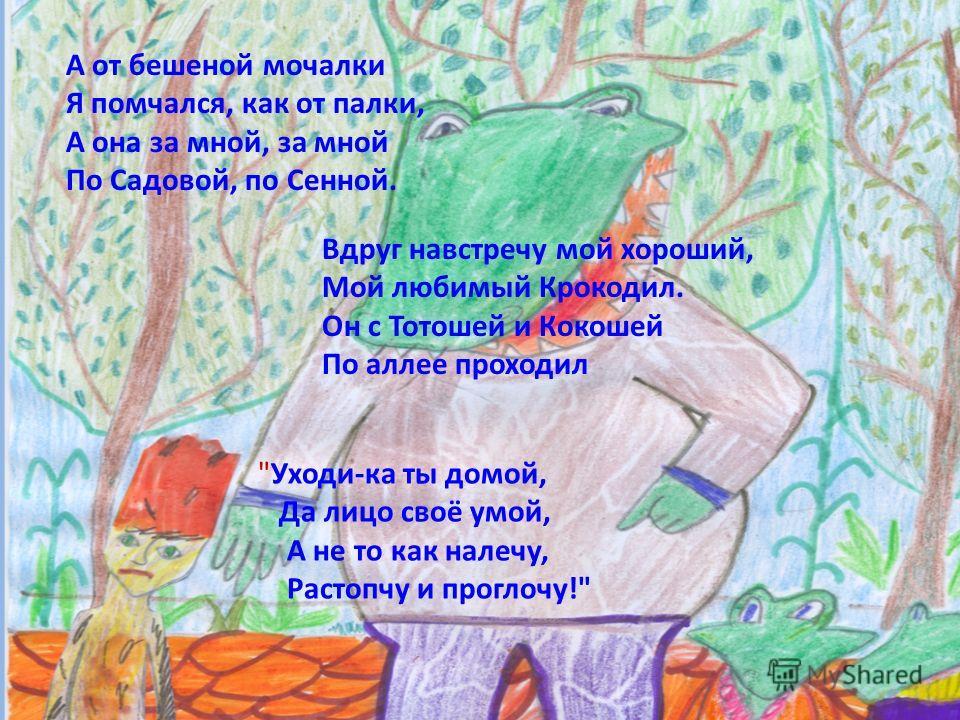 А от бешеной мочалки Я помчался, как от палки, А она за мной, за мной По Садовой, по Сенной. Вдруг навстречу мой хороший, Мой любимый Крокодил. Он с Тотошей и Кокошей По аллее проходил