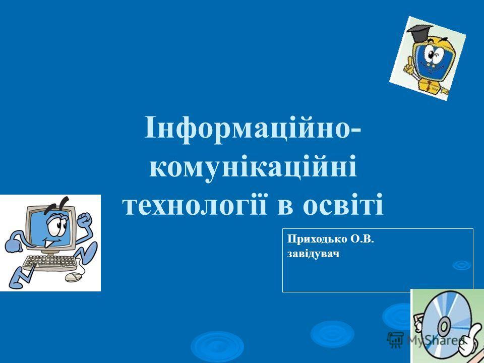 Інформаційно- комунікаційні технології в освіті Приходько О.В. завідувач