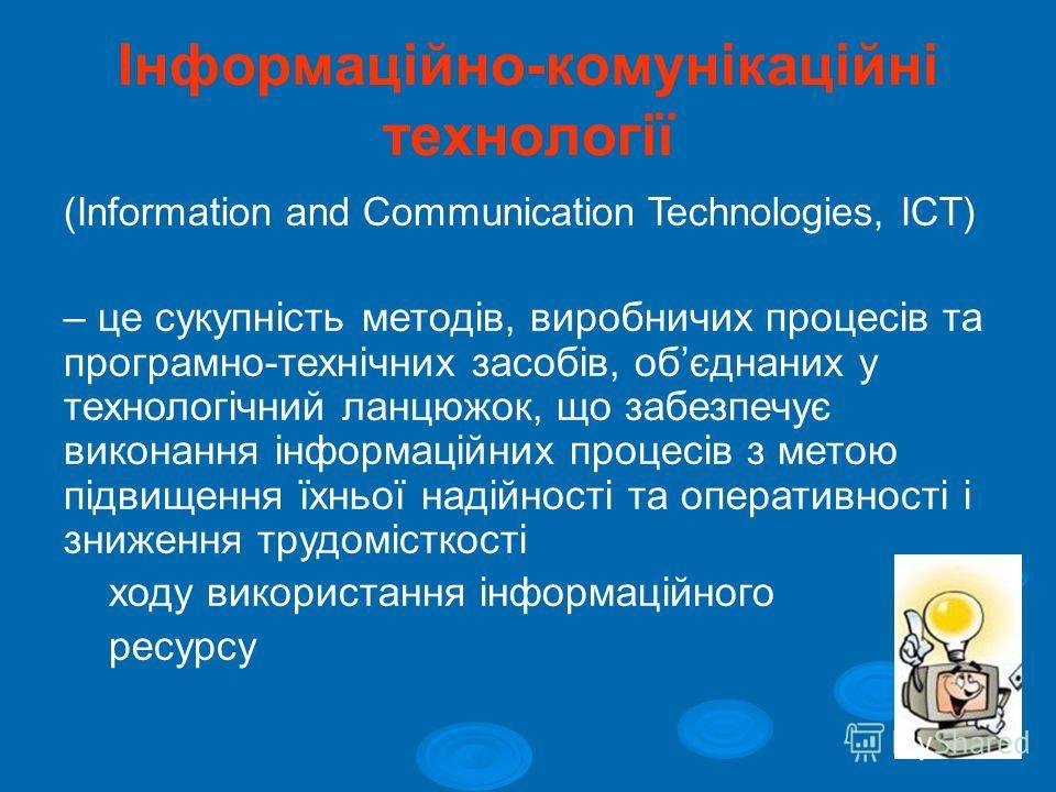 Інформаційно-комунікаційні технології (Information and Communication Technologies, ICT) – це сукупність методів, виробничих процесів та програмно-технічних засобів, обєднаних у технологічний ланцюжок, що забезпечує виконання інформаційних процесів з