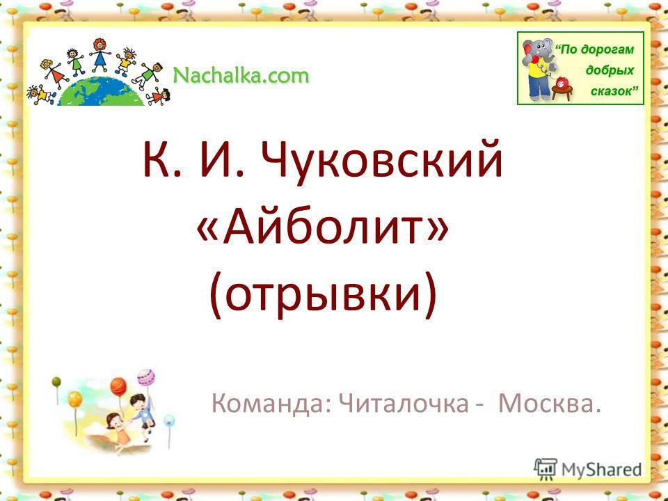 К. И. Чуковский «Айболит» (отрывки) Команда: Читалочка - Москва.