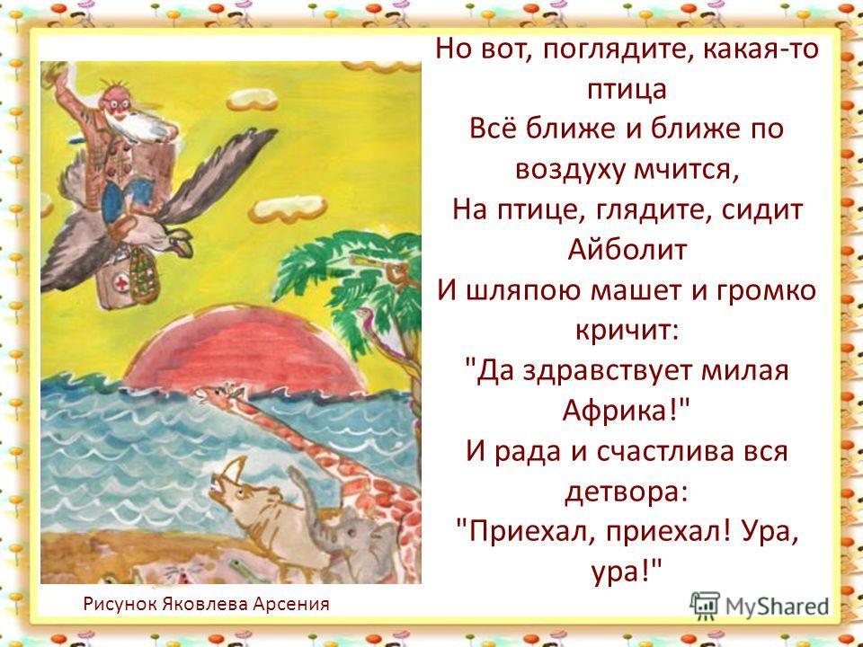Но вот, поглядите, какая-то птица Всё ближе и ближе по воздуху мчится, На птице, глядите, сидит Айболит И шляпою машет и громко кричит: