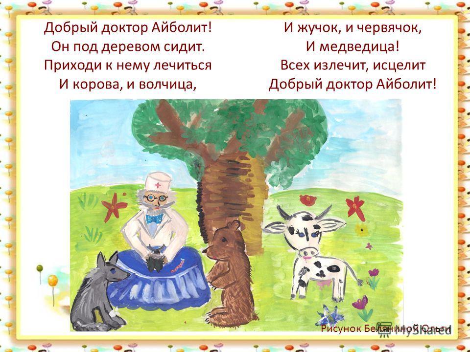 Добрый доктор Айболит! Он под деревом сидит. Приходи к нему лечиться И корова, и волчица, И жучок, и червячок, И медведица! Всех излечит, исцелит Добрый доктор Айболит! Рисунок Беляниной Ольги