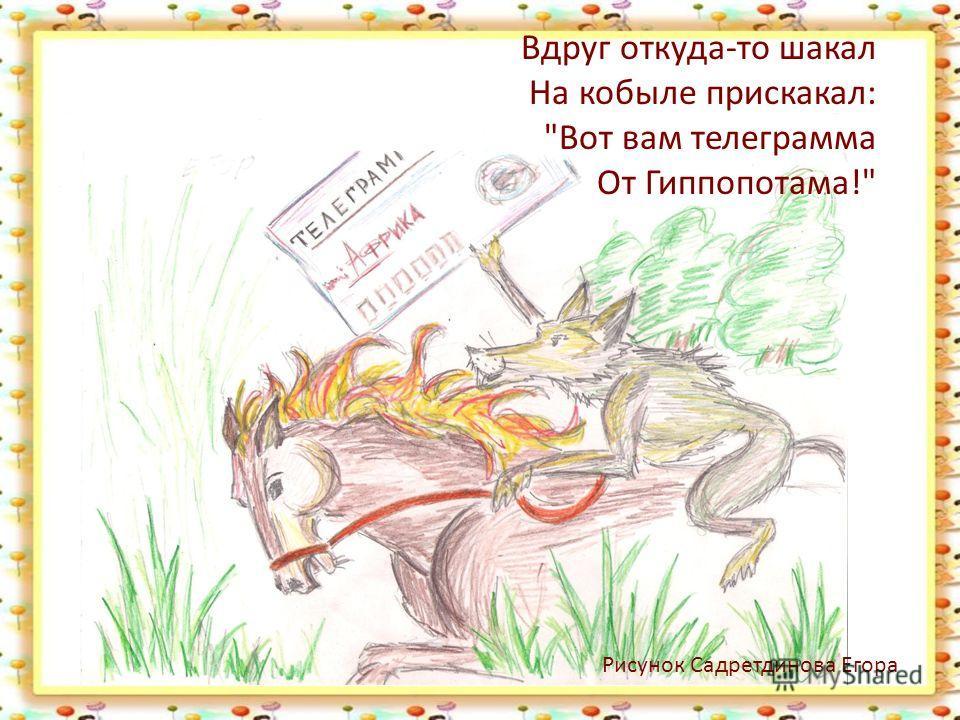 Вдруг откуда-то шакал На кобыле прискакал: Вот вам телеграмма От Гиппопотама! Рисунок Садретдинова Егора