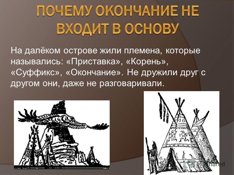 На далёком острове жили племена, которые назывались: «Приставка», «Корень», «Суффикс», «Окончание». Не дружили друг с другом они, даже не разговаривали.