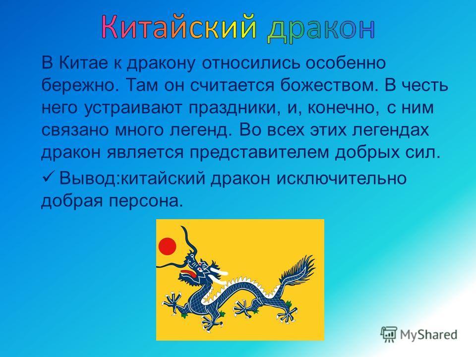 В Китае к дракону относились особенно бережно. Там он считается божеством. В честь него устраивают праздники, и, конечно, с ним связано много легенд. Во всех этих легендах дракон является представителем добрых сил. Вывод:китайский дракон исключительн