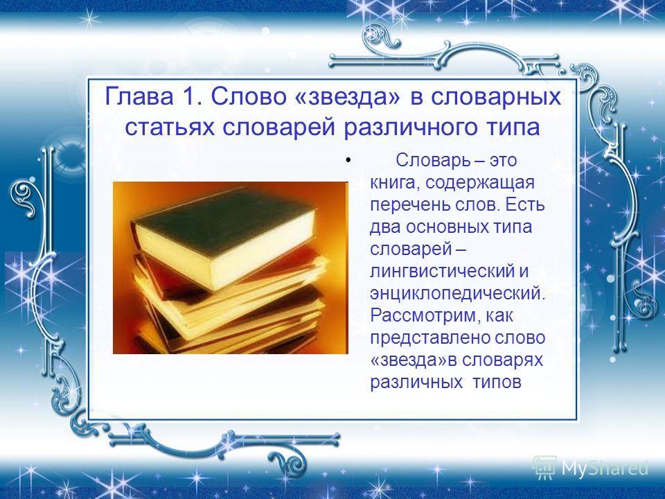 Глава 1. Слово «звезда» в словарных статьях словарей различного типа Словарь – это книга, содержащая перечень слов. Есть два основных типа словарей – лингвистический и энциклопедический. Рассмотрим, как представлено слово «звезда»в словарях различных