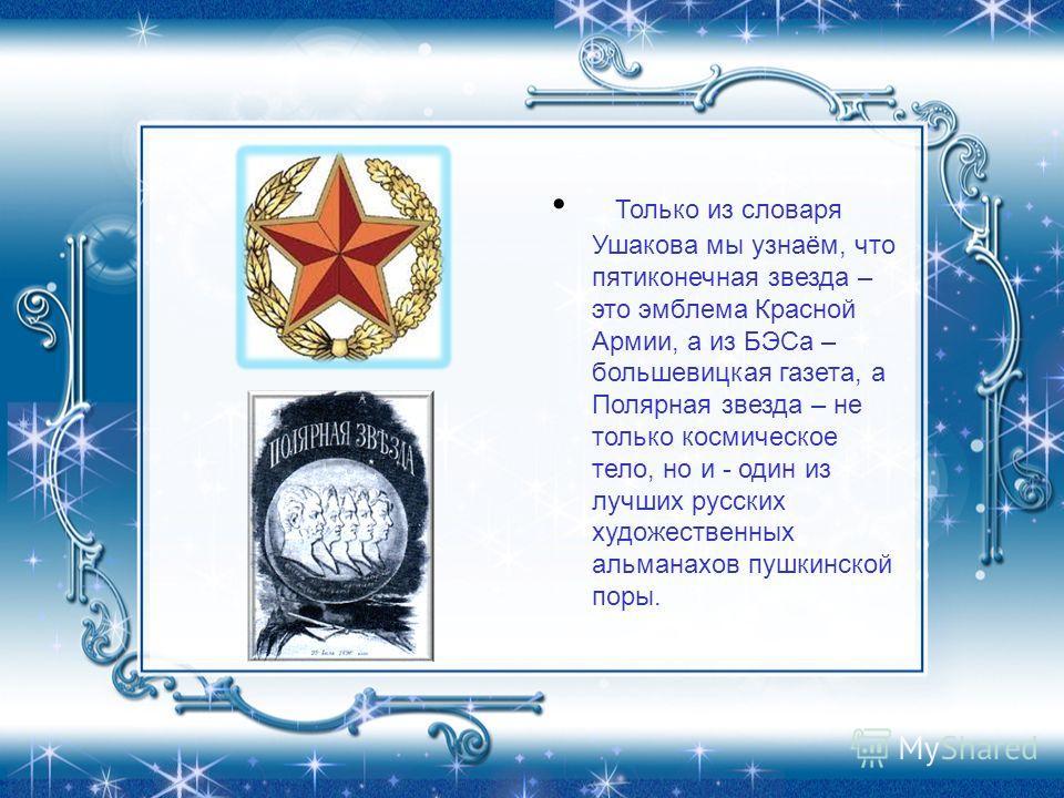 Только из словаря Ушакова мы узнаём, что пятиконечная звезда – это эмблема Красной Армии, а из БЭСа – большевицкая газета, а Полярная звезда – не только космическое тело, но и - один из лучших русских художественных альманахов пушкинской поры.