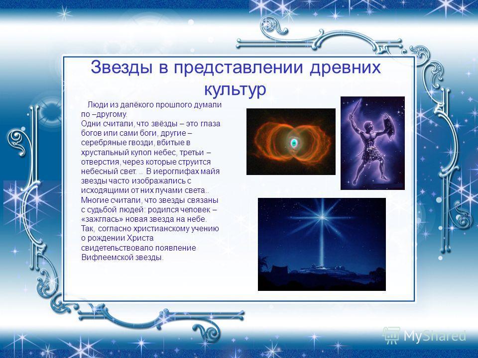 Звезды в представлении древних культур Люди из далёкого прошлого думали по –другому. Одни считали, что звёзды – это глаза богов или сами боги, другие – серебряные гвозди, вбитые в хрустальный купол небес, третьи – отверстия, через которые струится не