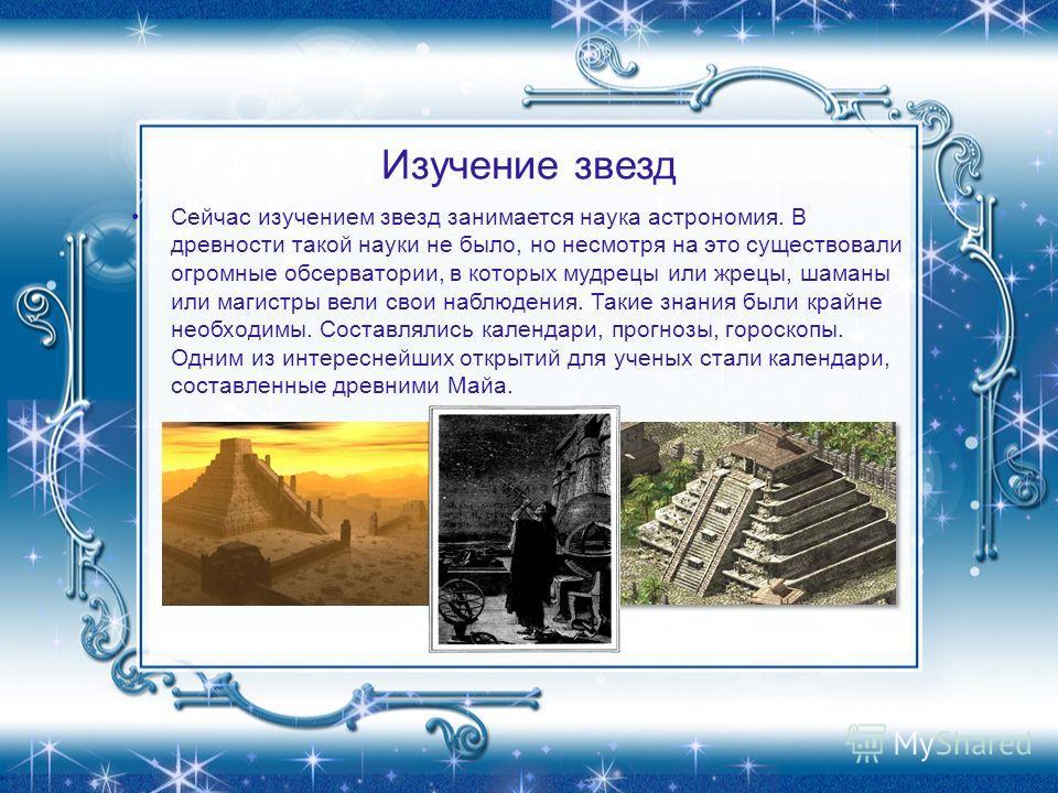 Изучение звезд Сейчас изучением звезд занимается наука астрономия. В древности такой науки не было, но несмотря на это существовали огромные обсерватории, в которых мудрецы или жрецы, шаманы или магистры вели свои наблюдения. Такие знания были крайне