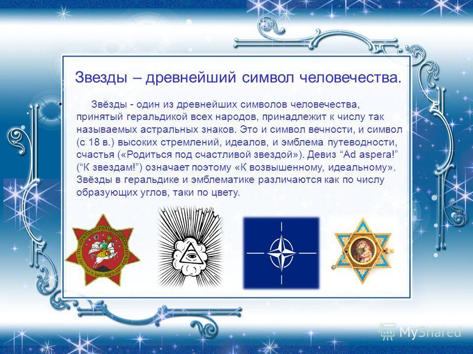 Звезды – древнейший символ человечества. Звёзды - один из древнейших символов человечества, принятый геральдикой всех народов, принадлежит к числу так называемых астральных знаков. Это и символ вечности, и символ (с 18 в.) высоких стремлений, идеалов