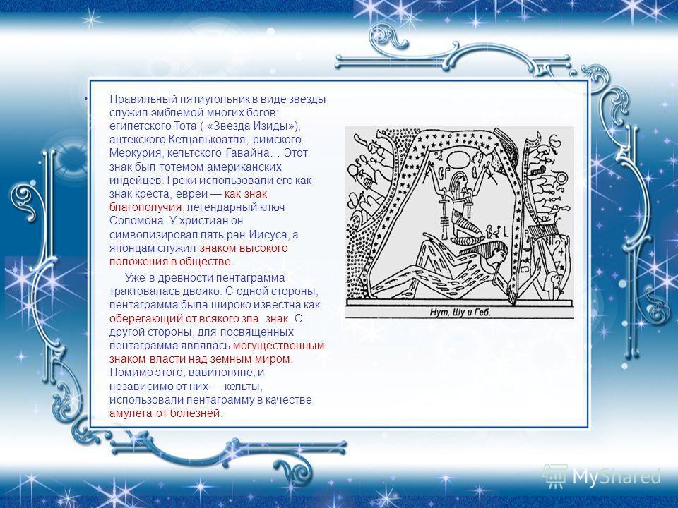 Правильный пятиугольник в виде звезды служил эмблемой многих богов: египетского Тота ( «Звезда Изиды»), ацтекского Кетцалькоатля, римского Меркурия, кельтского Гавайна… Этот знак был тотемом американских индейцев. Греки использовали его как знак крес