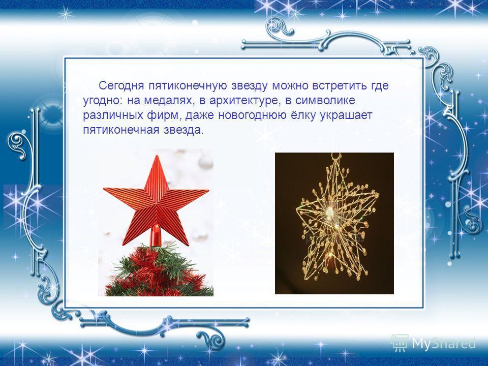 Сегодня пятиконечную звезду можно встретить где угодно: на медалях, в архитектуре, в символике различных фирм, даже новогоднюю ёлку украшает пятиконечная звезда.