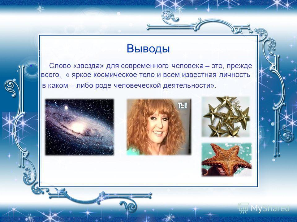 Выводы Слово «звезда» для современного человека – это, прежде всего, « яркое космическое тело и всем известная личность в каком – либо роде человеческой деятельности».
