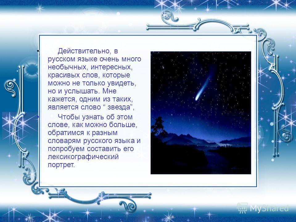 Действительно, в русском языке очень много необычных, интересных, красивых слов, которые можно не только увидеть, но и услышать. Мне кажется, одним из таких, является слово звезда, Чтобы узнать об этом слове, как можно больше, обратимся к разным слов