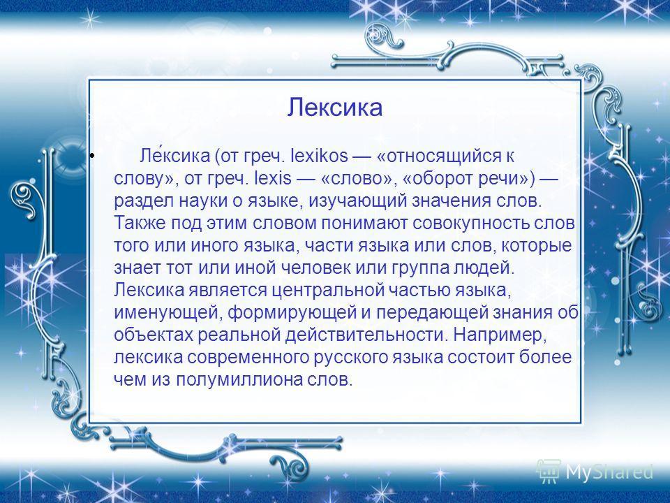 Лексика Ле́ксика (от греч. lexikos «относящийся к слову», от греч. lexis «слово», «оборот речи») раздел науки о языке, изучающий значения слов. Также под этим словом понимают совокупность слов того или иного языка, части языка или слов, которые знает
