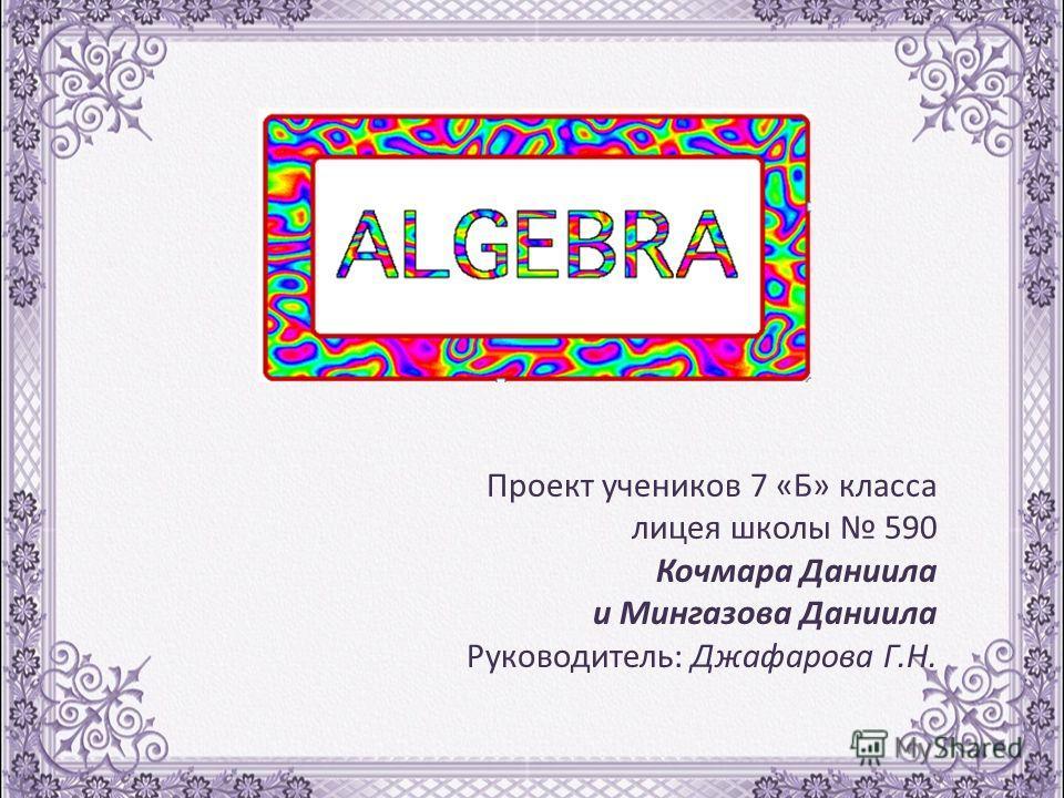 Проект учеников 7 «Б» класса лицея школы 590 Кочмара Даниила и Мингазова Даниила Руководитель: Джафарова Г.Н.