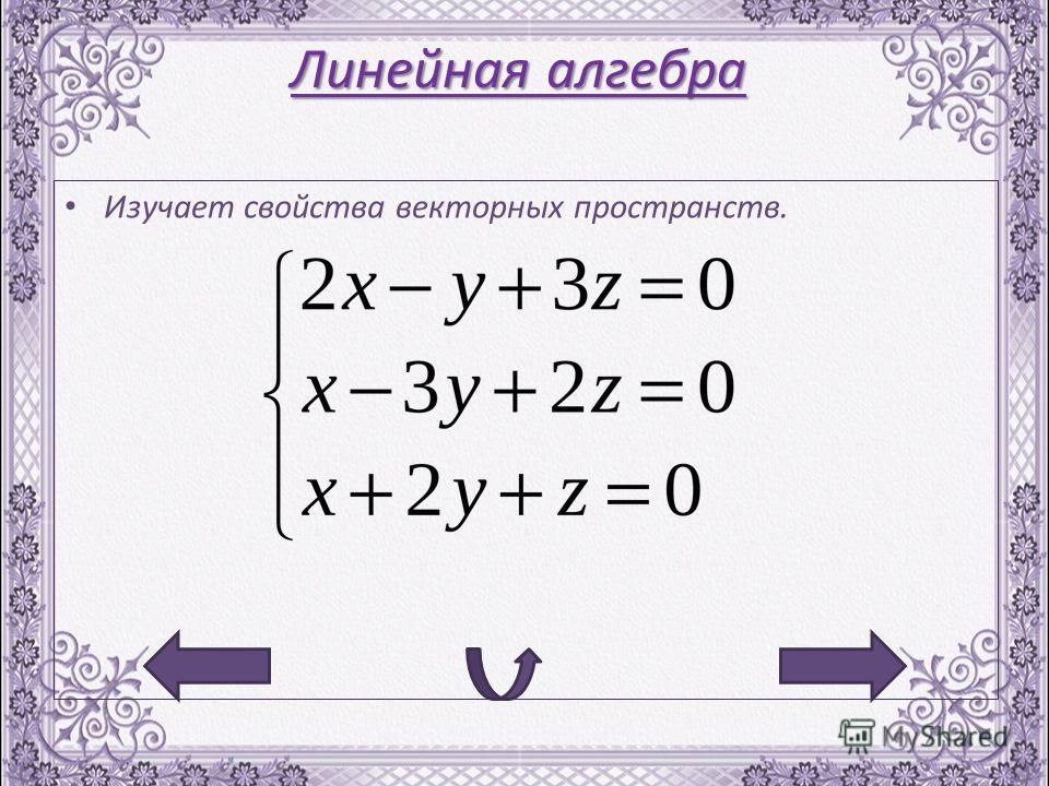Линейная алгебра Изучает свойства векторных пространств.