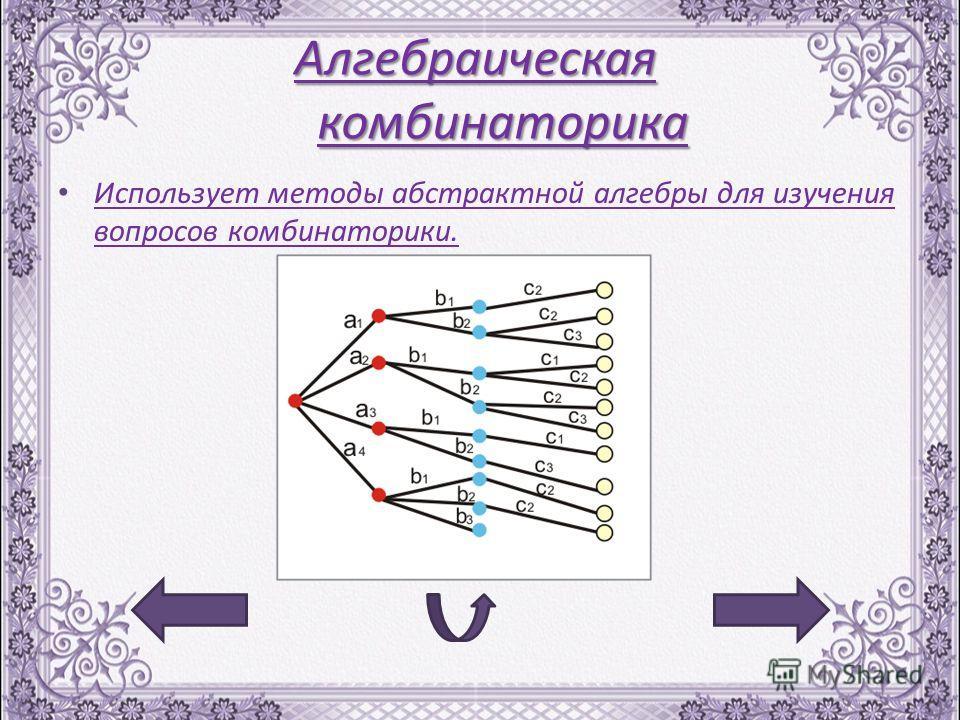 Алгебраическая комбинаторика Использует методы абстрактной алгебры для изучения вопросов комбинаторики. Использует методы абстрактной алгебры для изучения вопросов комбинаторики.