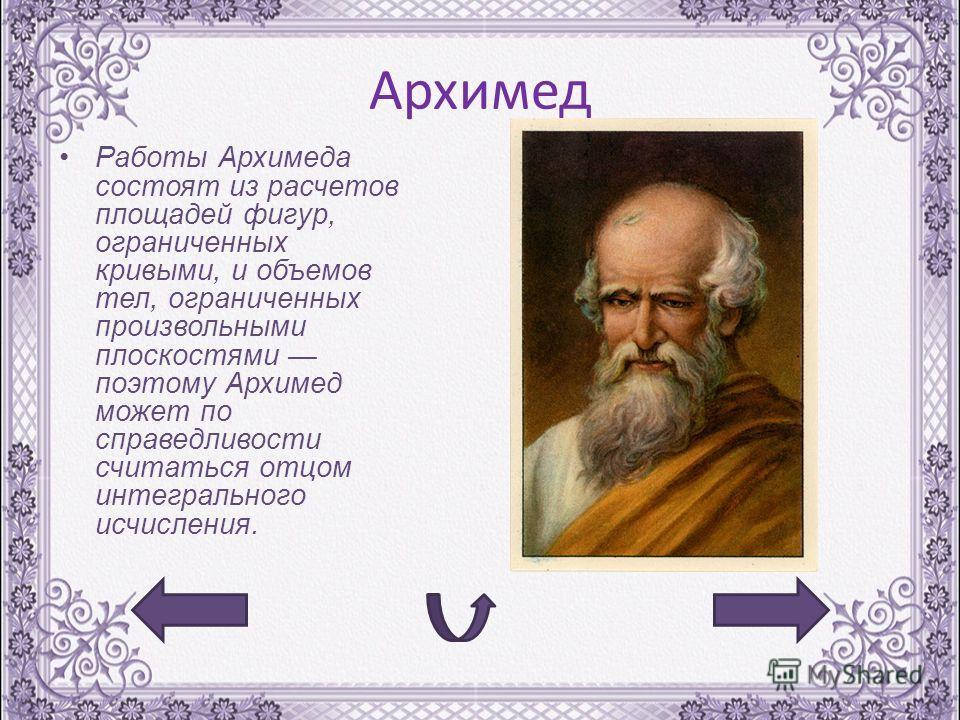 Архимед Работы Архимеда состоят из расчетов площадей фигур, ограниченных кривыми, и объемов тел, ограниченных произвольными плоскостями поэтому Архимед может по справедливости считаться отцом интегрального исчисления.