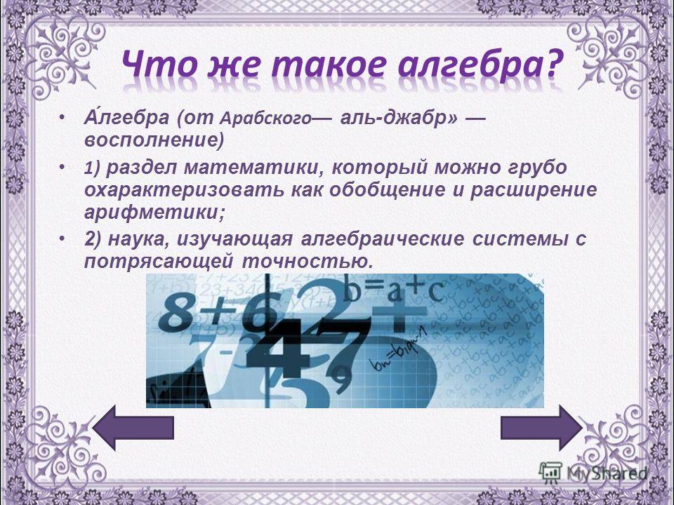 А́лгебра (от Арабского аль-джабр» восполнение ) 1) раздел математики, который можно грубо охарактеризовать как обобщение и расширение арифметики ; 2) наука, изучающая алгебраические системы с потрясающей точностью.